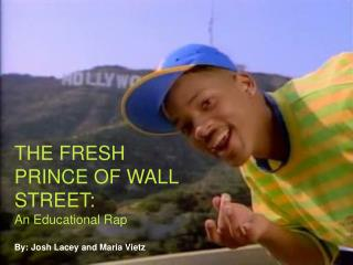 THE FRESH PRINCE OF WALL  STREET: An Educational Rap By: Josh Lacey and Maria Vietz