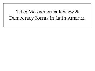 Title:  Mesoamerica Review & Democracy Forms In Latin America