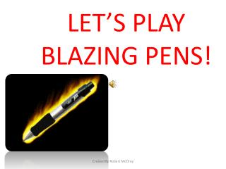 LET'S PLAY BLAZING PENS!