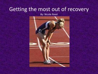 Getting the most out of recovery  By:  Nicole Reed
