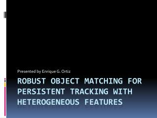 Robust Object matching for persistent tracking with heterogeneous features