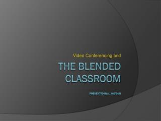 The blended classroom Presented By: L. Watson