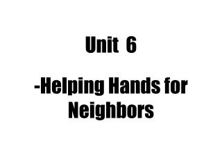 Unit  6 -Helping Hands for  Neighbors