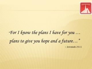 """ For I know the plans I have for you …  plans to give you hope and a future…"" ~ Jeremiah 29:11"