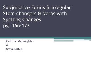 Subjunctive Forms & Irregular Stem-changers & Verbs with Spelling  C hanges pg. 166-172