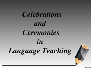C elebrations and C eremonies in Language T eaching