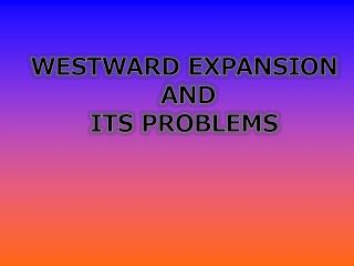 WESTWARD EXPANSION  AND  ITS PROBLEMS