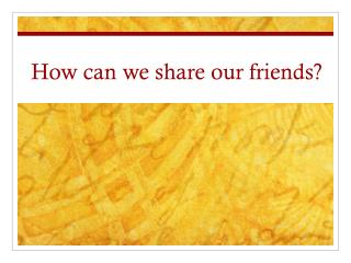 How can we share our friends?