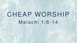 CHEAP WORSHIP Malachi 1:6-14