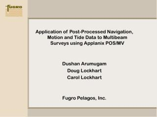 Application of Post-Processed Navigation, Motion and Tide Data to Multibeam Surveys using Applanix POS/MV Dushan Arumuga