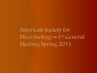 American Society for Microbiology – 1 st  General Meeting Spring 2011