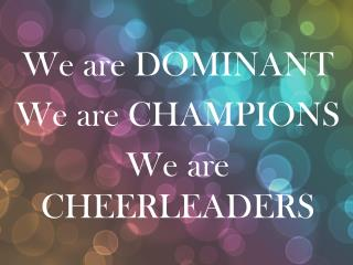 We are DOMINANT We are CHAMPIONS We are CHEERLEADERS