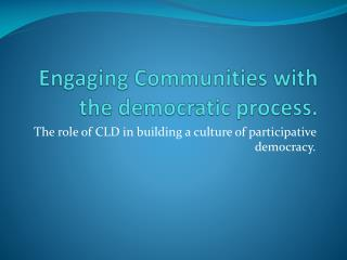 Engaging Communities with the democratic process.