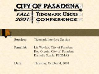 Session: 	Tidemark Interface Session Panelist: 	Liz Wojdak, City of Pasadena 		Rod Olguin, City of  Pasadena 		Danielle