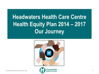 Headwaters Health Care Centre  Health Equity  Plan 2014  –  2017 Our Journey