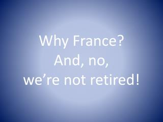 Why France?  And, no,  we're not retired!