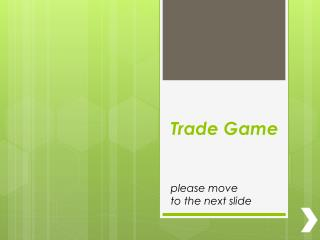 Trade Game please move  to the next slide