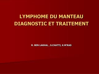 LYMPHOME DU MANTEAU  DIAGNOSTIC ET TRAITEMENT R. BEN LAKHAL , S.CHATTI, K.M'RAD