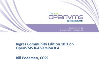 Ingres Community Edition 10.1 on OpenVMS I64 Version 8.4 Bill Pedersen, CCSS