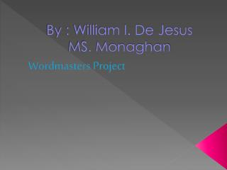By : William I. De Jesus  MS. Monaghan