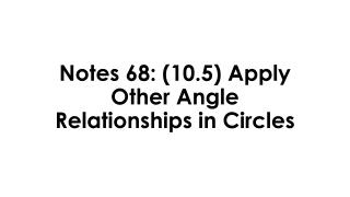 Notes 68: (10.5)  Apply Other Angle Relationships in Circles
