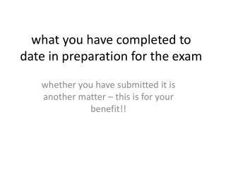w hat you have completed to date in preparation for the exam