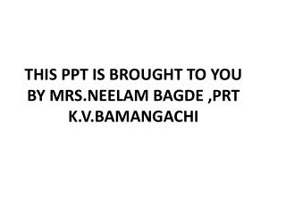 THIS PPT IS BROUGHT TO YOU BY MRS.NEELAM BAGDE ,PRT  K.V.BAMANGACHI