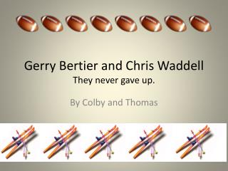Gerry  Bertier  and Chris Waddell They never gave up.