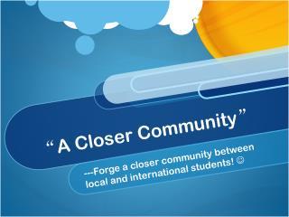 """ A Closer Community """