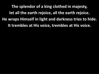 The splendor  o f a king clothed in majesty, let all the earth rejoice, all the earth rejoice.