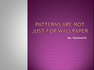 Patterns are not just for wallpaper