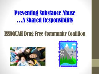 Preventing  Substance Abuse …A  Shared Responsibility ISSAQUAH  Drug Free Community Coalition