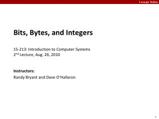 Bits, Bytes, and Integers 15-213: Introduction to Computer Systems 2 nd  Lecture, Aug. 26, 2010