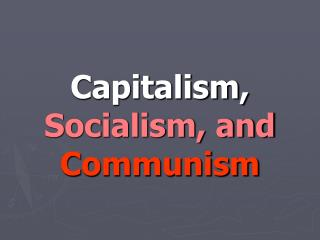 Capitalism, Socialism, and Communism