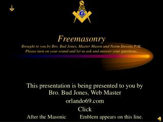 Freemasonry Brought to you by Bro. Bud Jones, Master Mason and Norm Stevens P.M. Please turn on your sound and let us as