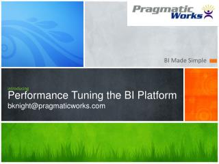 introducing Performance Tuning the BI Platform bknight@pragmaticworks
