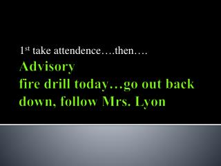 Advisory  fire drill today…go out back down, follow Mrs. Lyon