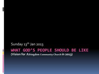 What god's people should be like (Vision for  A bingdon Community Church  in 2013)
