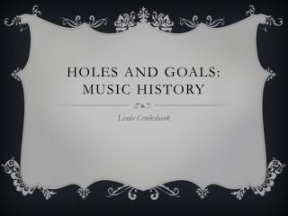Holes and goals: Music History
