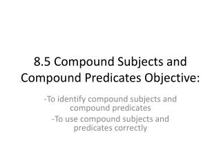 8.5 Compound Subjects and Compound Predicates Objective: