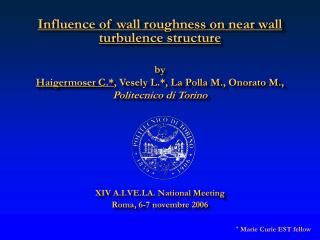Influence of wall roughness on near wall turbulence structure by Haigermoser C.* , Vesely L.*, La Polla M., Onorato M.,