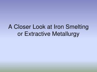 A Closer Look at Iron Smelting or Extractive Metallurgy