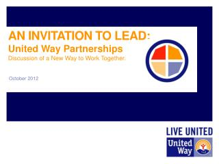 AN INVITATION TO LEAD:  United  Way Partnerships Discussion  of a New Way to Work Together .