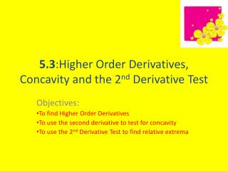 5.3 :Higher Order Derivatives, Concavity and the 2 nd  Derivative Test