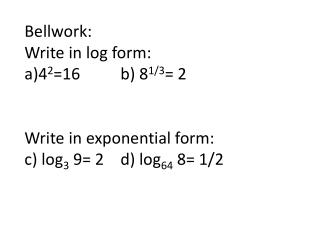 Bellwork : Write in log form: 4 2 =16		b) 8 1/3 = 2 Write in exponential form: