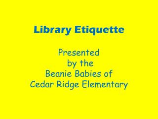 Library Etiquette Presented  by the  Beanie Babies of  Cedar Ridge Elementary