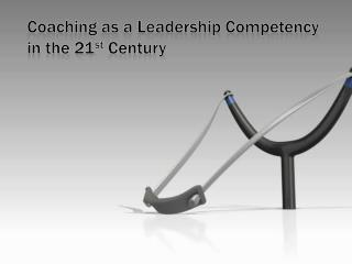 Coaching as a Leadership Competency in the 21 st  Century