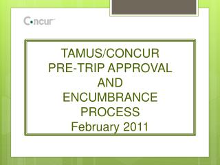 TAMUS/CONCUR PRE-TRIP APPROVAL AND ENCUMBRANCE PROCESS February 2011
