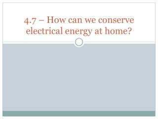 4.7 – How can we conserve electrical energy at home?