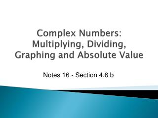 Complex Numbers: Multiplying, Dividing , Graphing  and  Absolute  Value